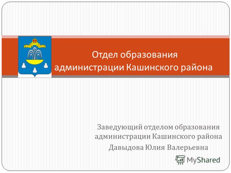 Заведующий отделом образования администрации Кашинского района Давыдова Юлия Валерьевна Отдел образования администрации Кашинского района