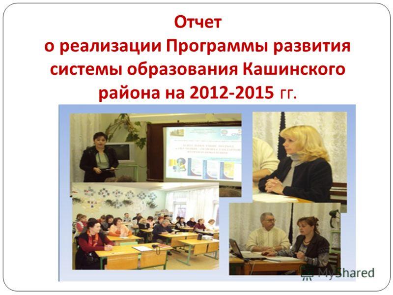 Отчет о реализации Программы развития системы образования Кашинского района на 2012-2015 гг.
