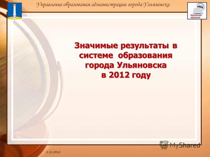 Значимые результаты в системе образования города Ульяновска в 2012 году 3.12.2012 Управление образования администрации города Ульяновска