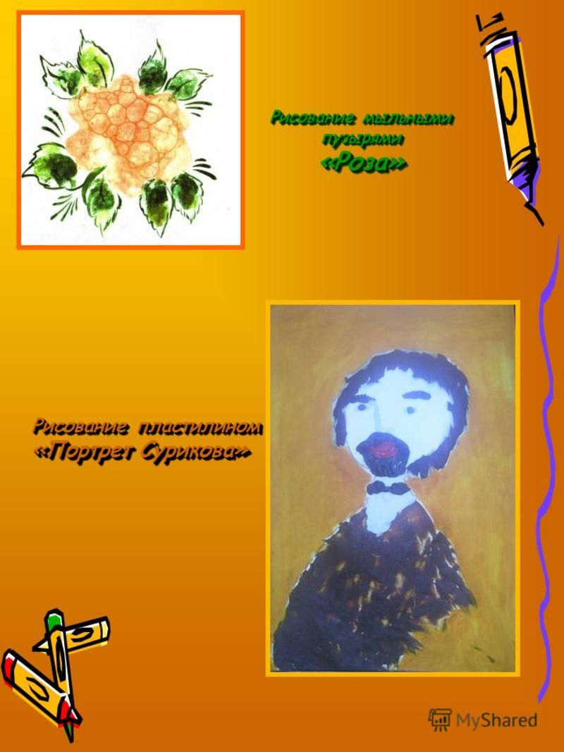 Рисование мыльными пузырями «Роза» Рисование мыльными пузырями «Роза» Рисование пластилином «Портрет Сурикова» Р исование пластилином «Портрет Сурикова»