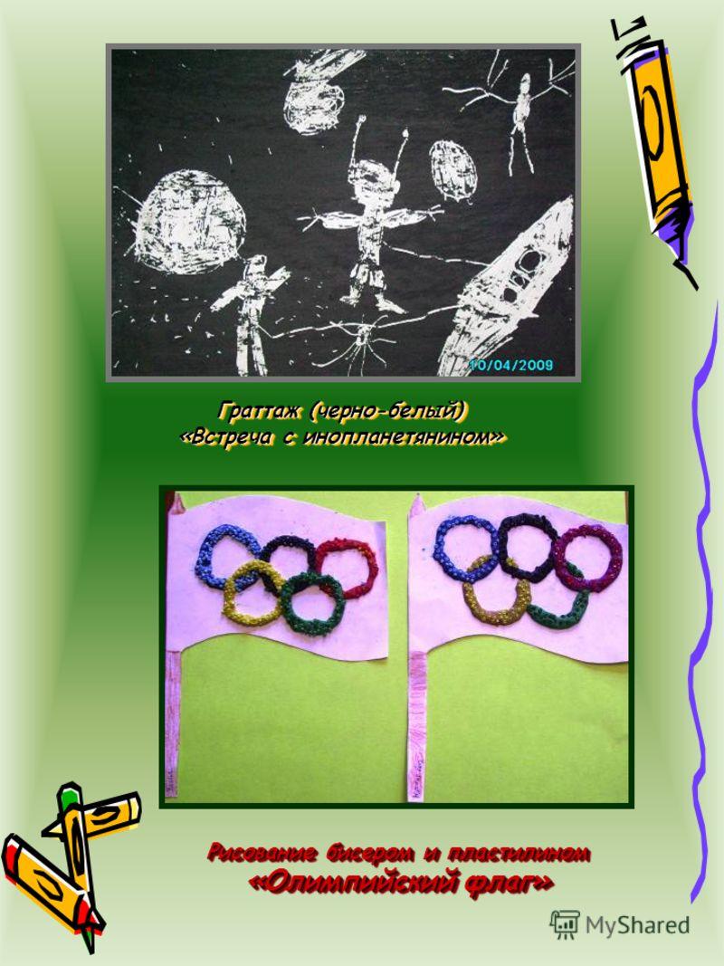 Граттаж (черно-белый) «Встреча с инопланетянином» Граттаж (черно-белый) «Встреча с инопланетянином» Рисование бисером и пластилином «Олимпийский флаг» Рисование бисером и пластилином «Олимпийский флаг»
