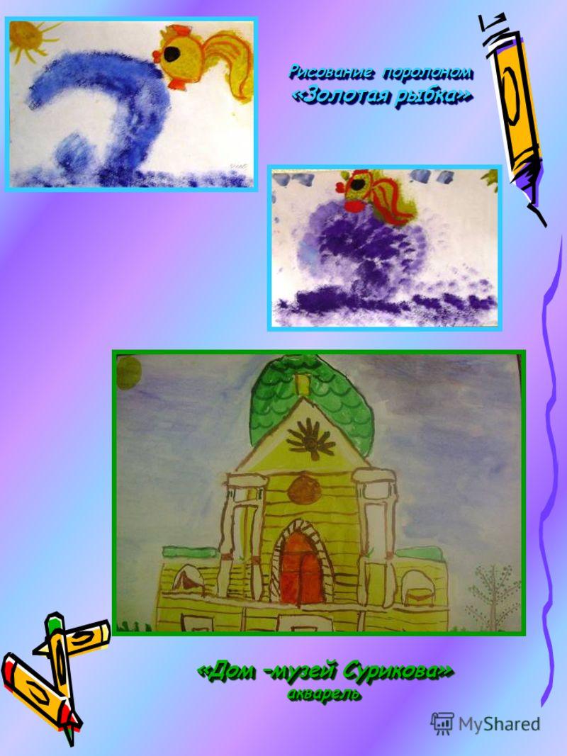Рисование поролоном «Золотая рыбка» «Дом –музей Сурикова» акварель акварель