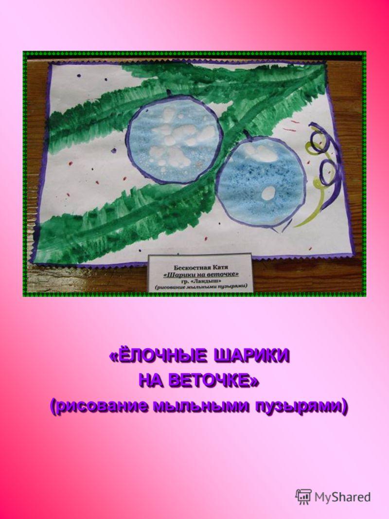 «ЁЛОЧНЫЕ ШАРИКИ НА ВЕТОЧКЕ» (рисование мыльными пузырями) «ЁЛОЧНЫЕ ШАРИКИ НА ВЕТОЧКЕ» (рисование мыльными пузырями)