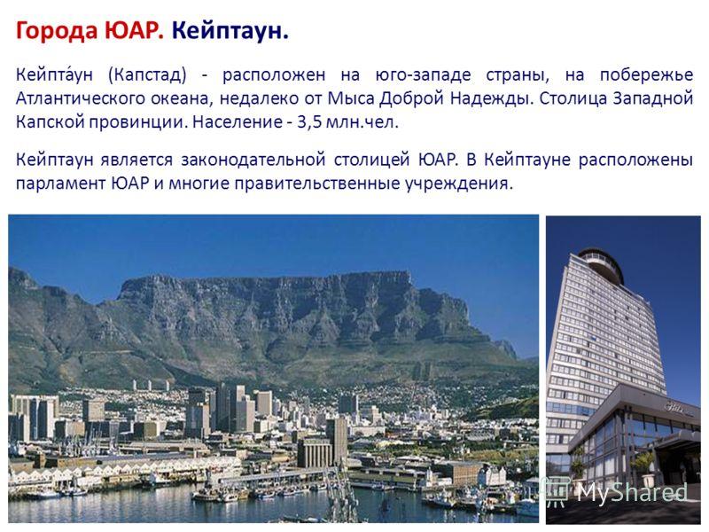 Города ЮАР. Кейптаун. Кейпта́ун (Капстад) - расположен на юго-западе страны, на побережье Атлантического океана, недалеко от Мыса Доброй Надежды. Столица Западной Капской провинции. Население - 3,5 млн.чел. Кейптаун является законодательной столицей
