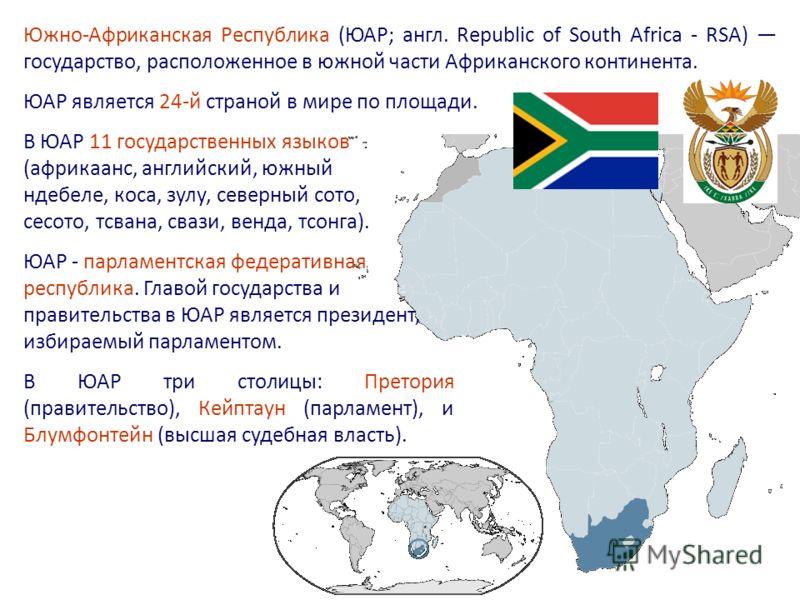 В ЮАР 11 государственных языков (африкаанс, английский, южный ндебеле, коса, зулу, северный сото, сесото, тсвана, свази, венда, тсонга). Южно-Африканская Республика (ЮАР; англ. Republic of South Africa - RSA) государство, расположенное в южной части