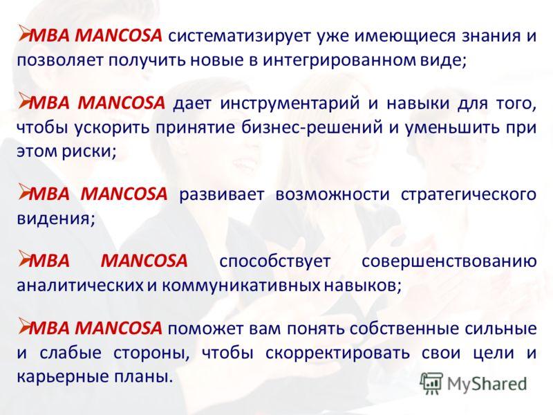 МВА MANCOSA систематизирует уже имеющиеся знания и позволяет получить новые в интегрированном виде; МВА MANCOSA дает инструментарий и навыки для того, чтобы ускорить принятие бизнес-решений и уменьшить при этом риски; MBA MANCOSA развивает возможност