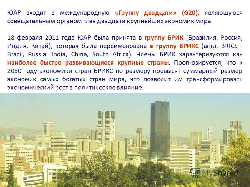 ЮАР входит в международную «Группу двадцати» (G20), являющуюся совещательным органом глав двадцати крупнейших экономик мира. 18 февраля 2011 года ЮАР была принята в группу БРИК (Бразилия, Россия, Индия, Китай), которая была переименована в группу БРИ