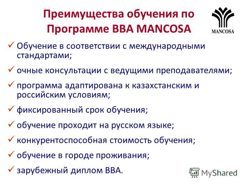 Преимущества обучения по Программе ВВА MANCOSA Обучение в соответствии с международными стандартами; очные консультации с ведущими преподавателями; программа адаптирована к казахстанским и российским условиям; фиксированный срок обучения; обучение пр