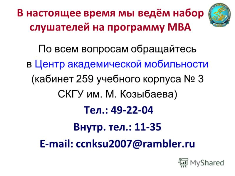 По всем вопросам обращайтесь в Центр академической мобильности (кабинет 259 учебного корпуса 3 СКГУ им. М. Козыбаева) Тел.: 49-22-04 Внутр. тел.: 11-35 E-mail: ccnksu2007@rambler.ru В настоящее время мы ведём набор слушателей на программу МВА