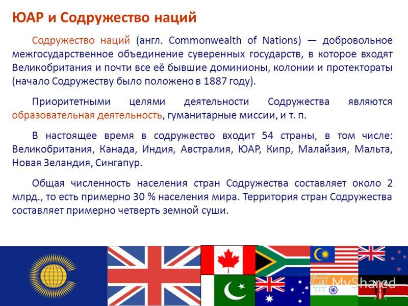 Содружество наций (англ. Commonwealth of Nations) добровольное межгосударственное объединение суверенных государств, в которое входят Великобритания и почти все её бывшие доминионы, колонии и протектораты (начало Содружеству было положено в 1887 году