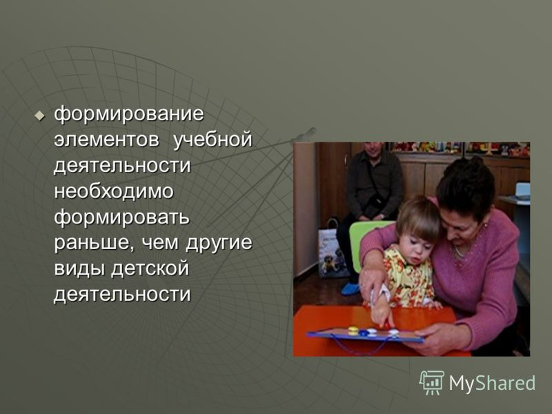 формирование элементов учебной деятельности необходимо формировать раньше, чем другие виды детской деятельности формирование элементов учебной деятельности необходимо формировать раньше, чем другие виды детской деятельности