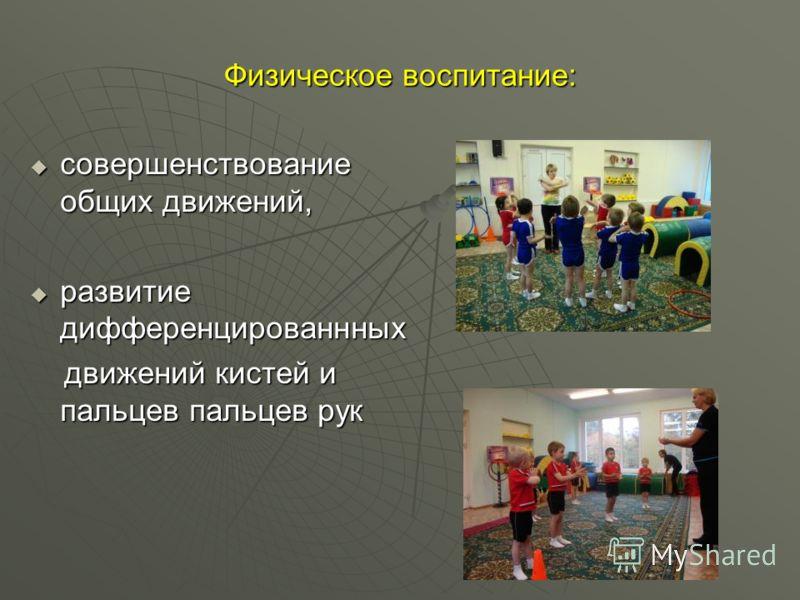 Физическое воспитание: совершенствование общих движений, совершенствование общих движений, развитие дифференцированнных развитие дифференцированнных движений кистей и пальцев пальцев рук движений кистей и пальцев пальцев рук