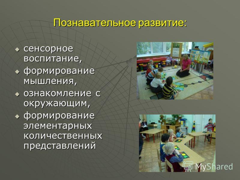 Познавательное развитие: сенсорное воспитание, сенсорное воспитание, формирование мышления, формирование мышления, ознакомление с окружающим, ознакомление с окружающим, формирование элементарных количественных представлений формирование элементарных