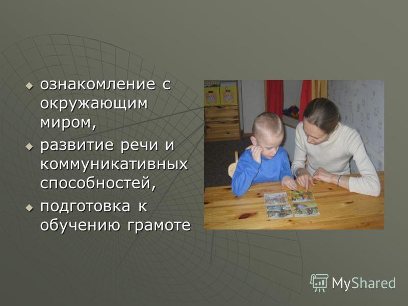 ознакомление с окружающим миром, ознакомление с окружающим миром, развитие речи и коммуникативных способностей, развитие речи и коммуникативных способностей, подготовка к обучению грамоте подготовка к обучению грамоте