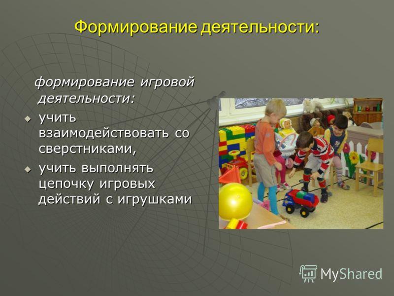 Формирование деятельности: формирование игровой деятельности: формирование игровой деятельности: учить взаимодействовать со сверстниками, учить взаимодействовать со сверстниками, учить выполнять цепочку игровых действий с игрушками учить выполнять це