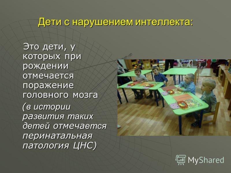 Дети с нарушением интеллекта: Это дети, у которых при рождении отмечается поражение головного мозга Это дети, у которых при рождении отмечается поражение головного мозга ( в истории ра звития таких детей отмеча ется перинатальная патология ЦНС) ( в и