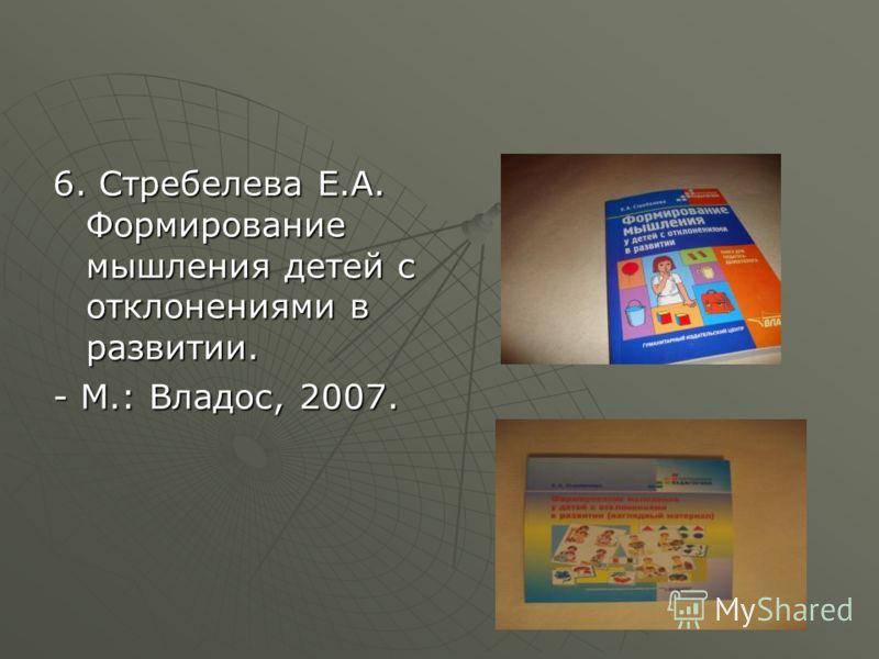 6. Стребелева Е.А. Формирование мышления детей с отклонениями в развитии. - М.: Владос, 2007.