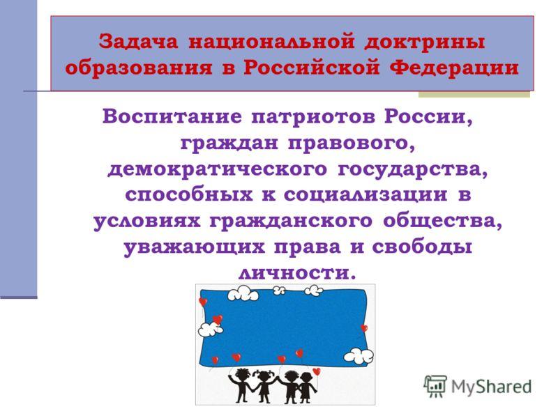 Задача национальной доктрины образования в Российской Федерации Воспитание патриотов России, граждан правового, демократического государства, способных к социализации в условиях гражданского общества, уважающих права и свободы личности.