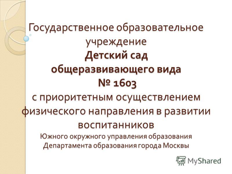 Государственное образовательное учреждение Детский сад общеразвивающего вида 1603 с приоритетным осуществлением физического направления в развитии воспитанников Южного окружного управления образования Департамента образования города Москвы