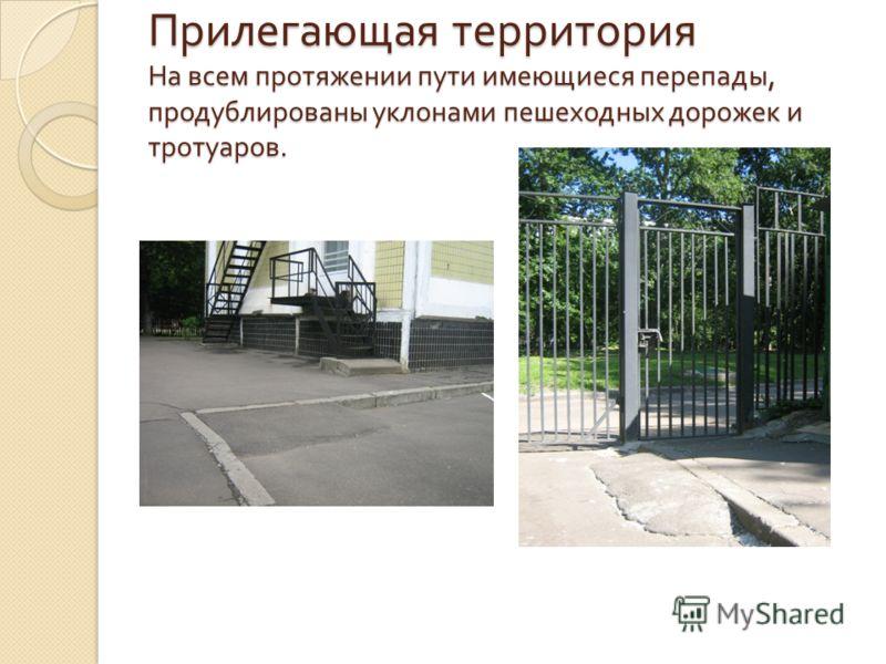Прилегающая территория На всем протяжении пути имеющиеся перепады, продублированы уклонами пешеходных дорожек и тротуаров.