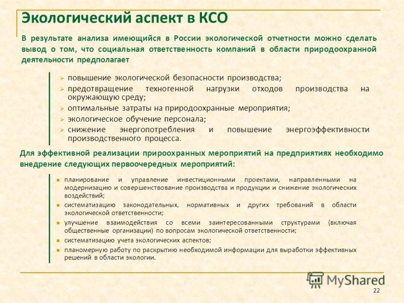 22 В результате анализа имеющийся в России экологической отчетности можно сделать вывод о том, что социальная ответственность компаний в области природоохранной деятельности предполагает повышение экологической безопасности производства; предотвращен