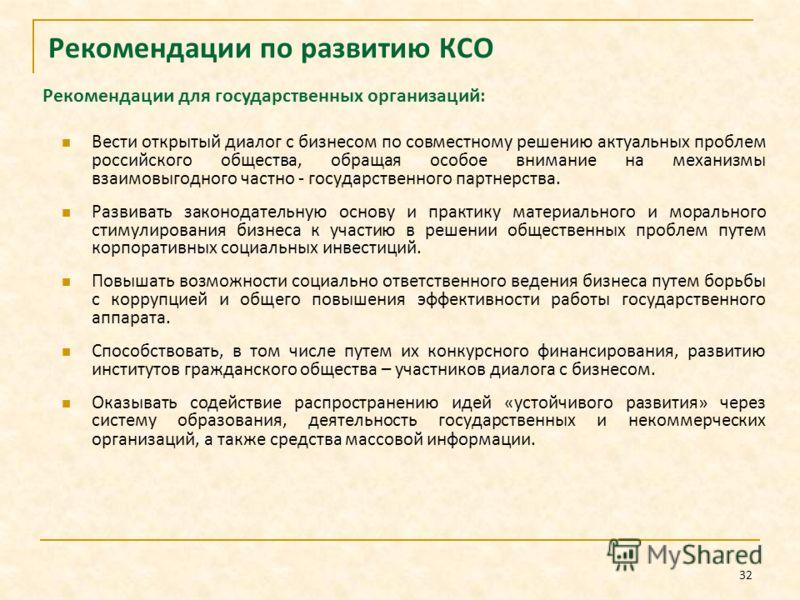 32 Рекомендации по развитию КСО Вести открытый диалог с бизнесом по совместному решению актуальных проблем российского общества, обращая особое внимание на механизмы взаимовыгодного частно - государственного партнерства. Развивать законодательную осн