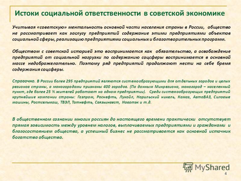 4 Истоки социальной ответственности в советской экономике Учитывая «советскую» ментальность основной части населения страны в России, общество не рассматривает как заслугу предприятий содержание этими предприятиями объектов социальной сферы, реализац
