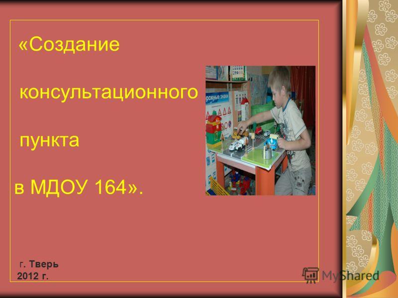 «Создание консультационного пункта в МДОУ 164». г. Тверь 2012 г.