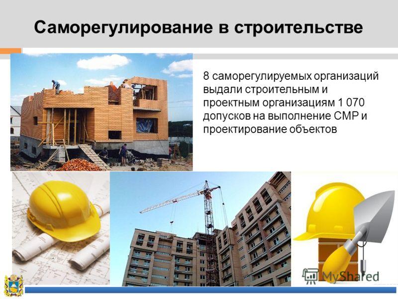 Саморегулирование в строительстве 8 саморегулируемых организаций выдали строительным и проектным организациям 1 070 допусков на выполнение СМР и проектирование объектов