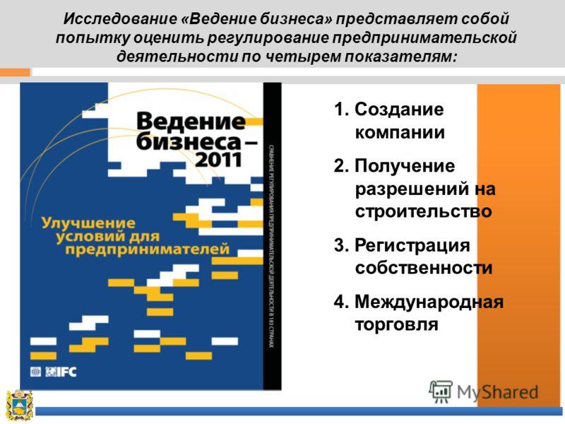 Исследование «Ведение бизнеса» представляет собой попытку оценить регулирование предпринимательской деятельности по четырем показателям: 1. Создание компании 2. Получение разрешений на строительство 3. Регистрация собственности 4. Международная торго