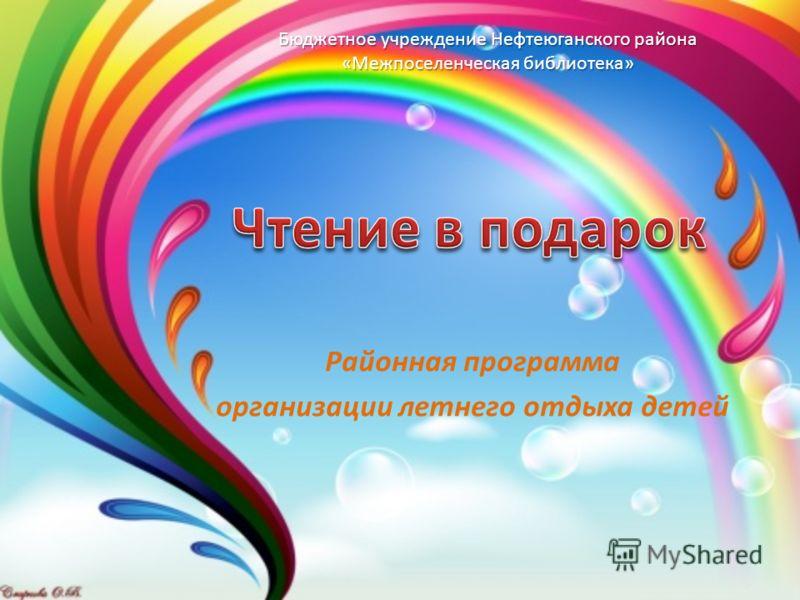 Районная программа организации летнего отдыха детей Бюджетное учреждение Нефтеюганского района «Межпоселенческая библиотека»