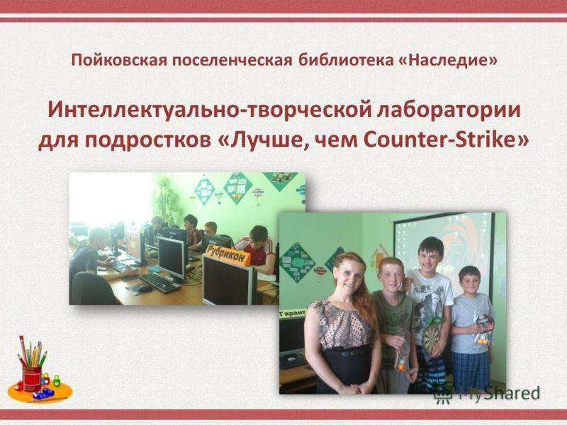 Пойковская поселенческая библиотека «Наследие» Интеллектуально-творческой лаборатории для подростков «Лучше, чем Counter-Strike»