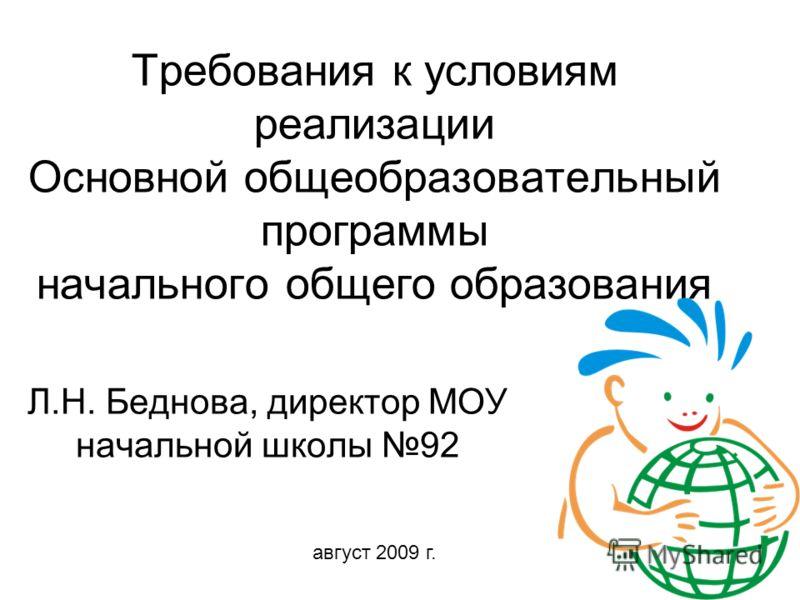 Требования к условиям реализации Основной общеобразовательный программы начального общего образования Л.Н. Беднова, директор МОУ начальной школы 92 август 2009 г.