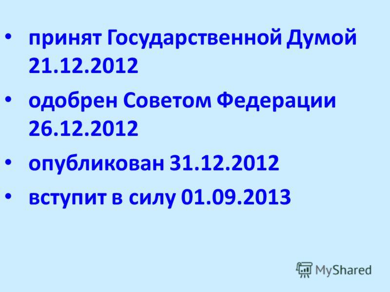 принят Государственной Думой 21.12.2012 одобрен Советом Федерации 26.12.2012 опубликован 31.12.2012 вступит в силу 01.09.2013