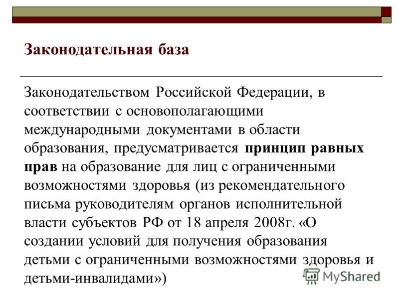 Законодательная база Законодательством Российской Федерации, в соответствии с основополагающими международными документами в области образования, предусматривается принцип равных прав на образование для лиц с ограниченными возможностями здоровья (из