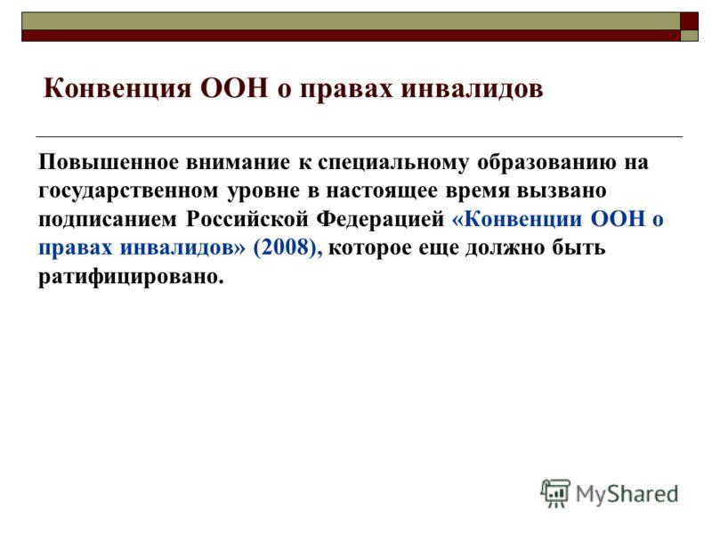 Конвенция ООН о правах инвалидов Повышенное внимание к специальному образованию на государственном уровне в настоящее время вызвано подписанием Российской Федерацией «Конвенции ООН о правах инвалидов» (2008), которое еще должно быть ратифицировано.