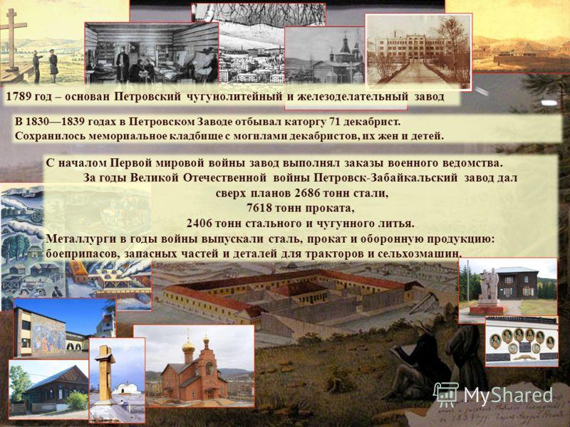 1789 год – основан Петровский чугунолитейный и железоделательный завод В 18301839 годах в Петровском Заводе отбывал каторгу 71 декабрист. Сохранилось мемориальное кладбище с могилами декабристов, их жен и детей. С началом Первой мировой войны завод в