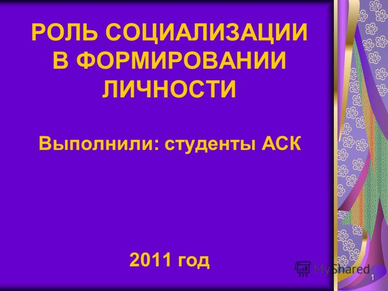 1 РОЛЬ СОЦИАЛИЗАЦИИ В ФОРМИРОВАНИИ ЛИЧНОСТИ Выполнили: студенты АСК 2011 год
