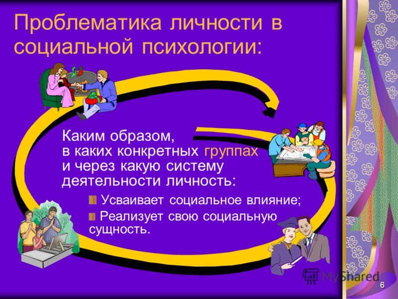 6 Проблематика личности в социальной психологии: Каким образом, в каких конкретных группах и через какую систему деятельности личность: Усваивает социальное влияние; Реализует свою социальную сущность.