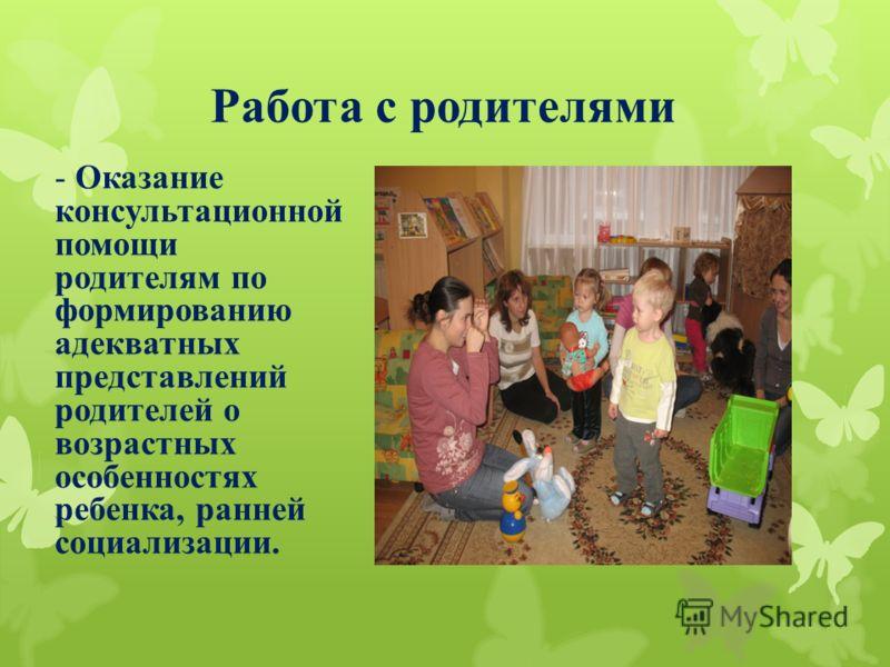 Работа с родителями - Оказание консультационной помощи родителям по формированию адекватных представлений родителей о возрастных особенностях ребенка, ранней социализации.