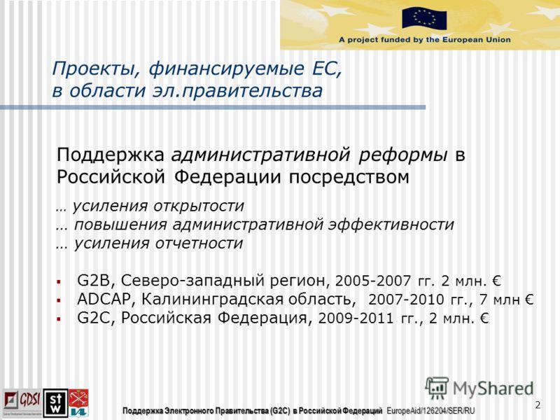 Поддержка Электронного Правительства (G2C) в Российской Федераций EuropeAid/126204/SER/RU Проекты, финансируемые ЕС, в области эл.правительства Поддержка административной реформы в Российской Федерации посредством … усиления открытости … повышения ад