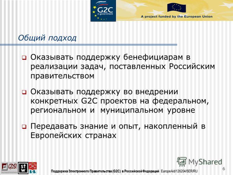 Поддержка Электронного Правительства (G2C) в Российской Федераций EuropeAid/126204/SER/RU Общий подход Оказывать поддержку бенефициарам в реализации задач, поставленных Российским правительством Оказывать поддержку во внедрении конкретных G2C проекто