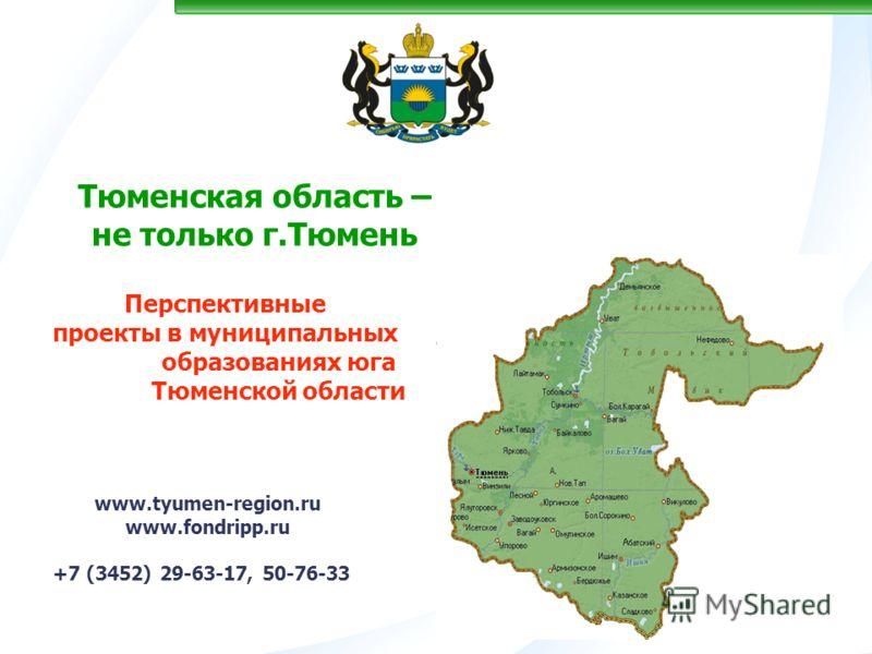 Тюменская область – не только г.Тюмень www.tyumen-region.ru www.fondripp.ru +7 (3452) 29-63-17, 50-76-33 Перспективные проекты в муниципальных образованиях юга Тюменской области