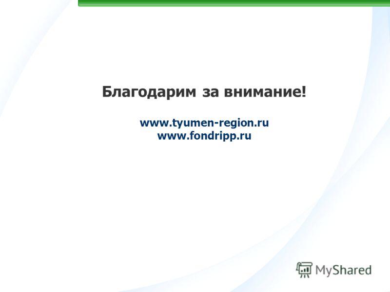 Благодарим за внимание! www.tyumen-region.ru www.fondripp.ru