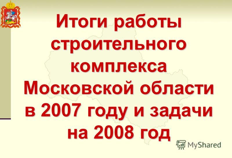 Итоги работы строительного комплекса Московской области в 2007 году и задачи на 2008 год