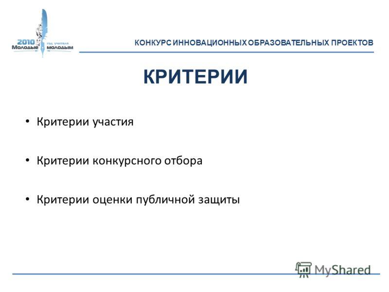 Критерии участия Критерии конкурсного отбора Критерии оценки публичной защиты КРИТЕРИИ КОНКУРС ИННОВАЦИОННЫХ ОБРАЗОВАТЕЛЬНЫХ ПРОЕКТОВ