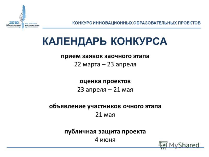 прием заявок заочного этапа 22 марта – 23 апреля оценка проектов 23 апреля – 21 мая объявление участников очного этапа 21 мая публичная защита проекта 4 июня КАЛЕНДАРЬ КОНКУРСА КОНКУРС ИННОВАЦИОННЫХ ОБРАЗОВАТЕЛЬНЫХ ПРОЕКТОВ