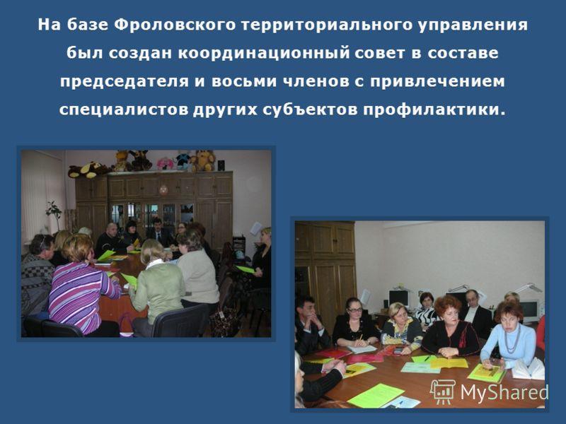 На базе Фроловского территориального управления был создан координационный совет в составе председателя и восьми членов с привлечением специалистов других субъектов профилактики.