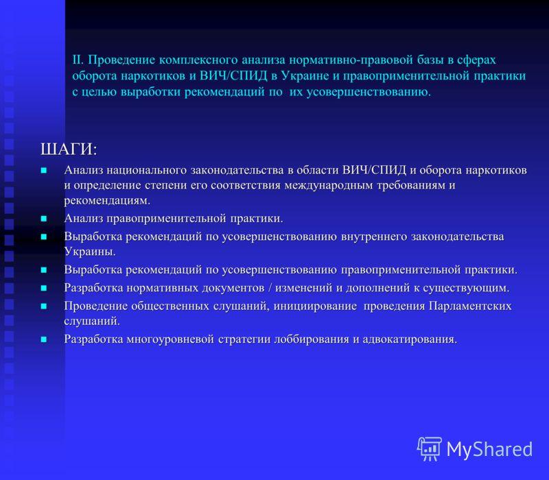 ІІ. Проведение комплексного анализа нормативно-правовой базы в сферах оборота наркотиков и ВИЧ/СПИД в Украине и правоприменительной практики с целью выработки рекомендаций по их усовершенствованию. ШАГИ: Анализ национального законодательства в област