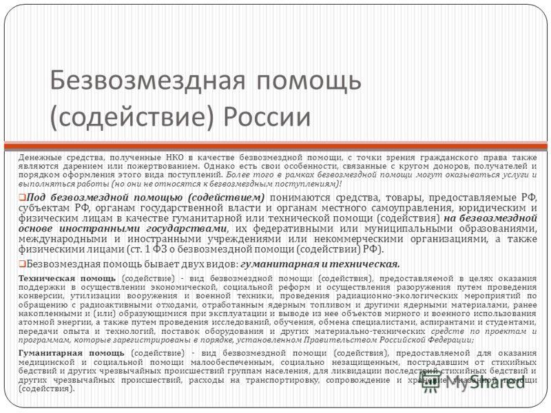 Безвозмездная помощь ( содействие ) России Денежные средства, полученные НКО в качестве безвозмездной помощи, с точки зрения гражданского права также являются дарением или пожертвованием. Однако есть свои особенности, связанные с кругом доноров, полу
